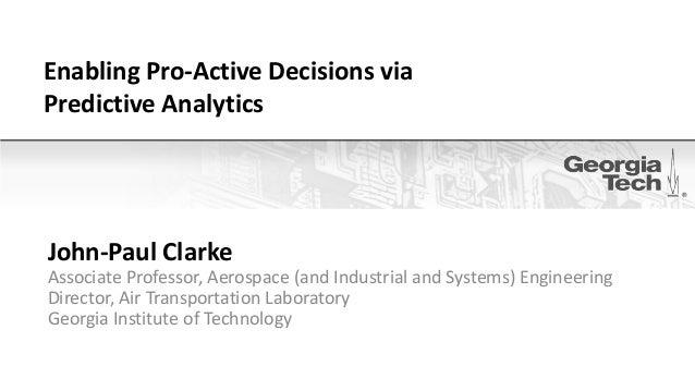 Enabling Pro-Active Decisions viaPredictive AnalyticsJohn-Paul ClarkeAssociate Professor, Aerospace (and Industrial and Sy...
