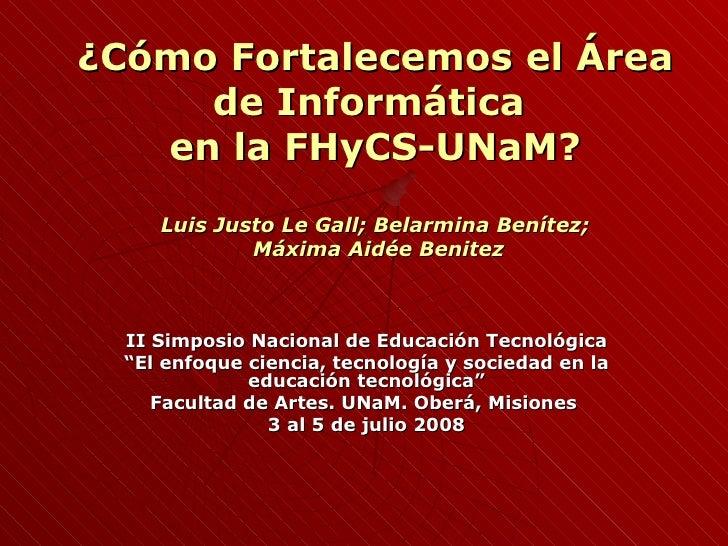 ¿Cómo Fortalecemos el Área de Informática  en la FHyCS-UNaM? Luis Justo Le Gall; Belarmina Benítez;  Máxima Aidée Benitez ...