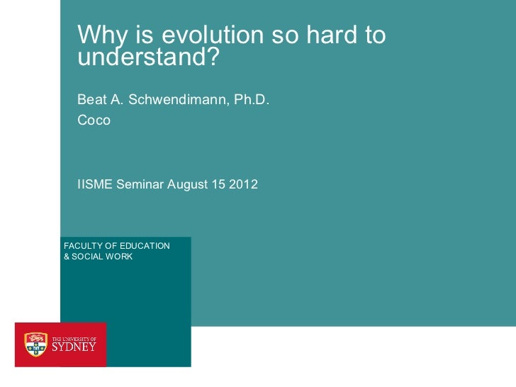 Why is evolution so hard to  understand?  Beat A. Schwendimann, Ph.D.  Coco  IISME Seminar August 15 2012FACULTY OF EDUCAT...