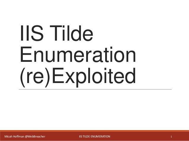 IIS Tilde Enumeration (re)Exploited Micah Hoffman @WebBreacher IIS TILDE ENUMERATION 1
