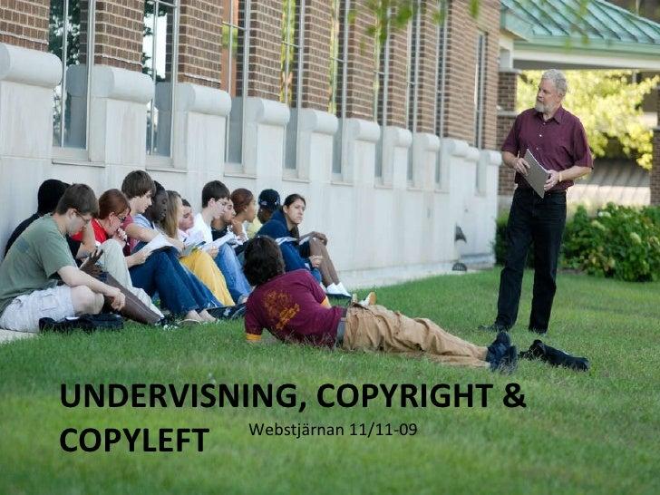 UNDERVISNING, COPYRIGHT & COPYLEFT <ul><li>Webstjärnan 11/11-09 </li></ul>