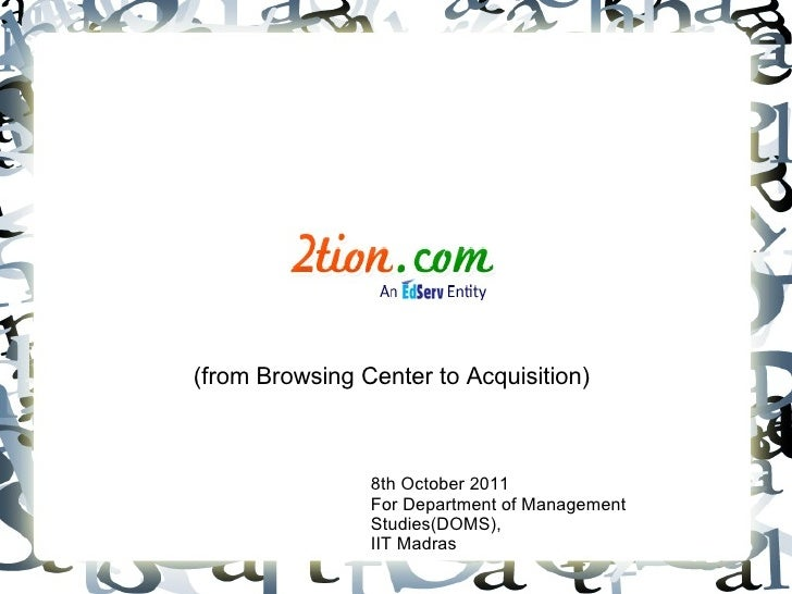 (from Browsing Center to Acquisition) 8th October 2011 For Department of Management Studies(DOMS), IIT Madras