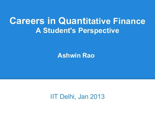 Careers in Quantitative Finance     A Students Perspective           Ashwin Rao         IIT Delhi, Jan 2013