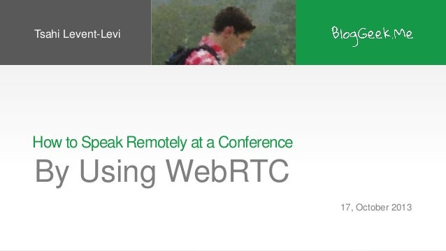 Tsahi Levent-Levi  How to Speak Remotely at a Conference  By Using WebRTC 17, October 2013