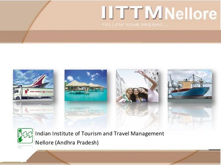 <ul><li>Indian Institute of Tourism and Travel Management  </li></ul><ul><li>Nellore (Andhra Pradesh) </li></ul>