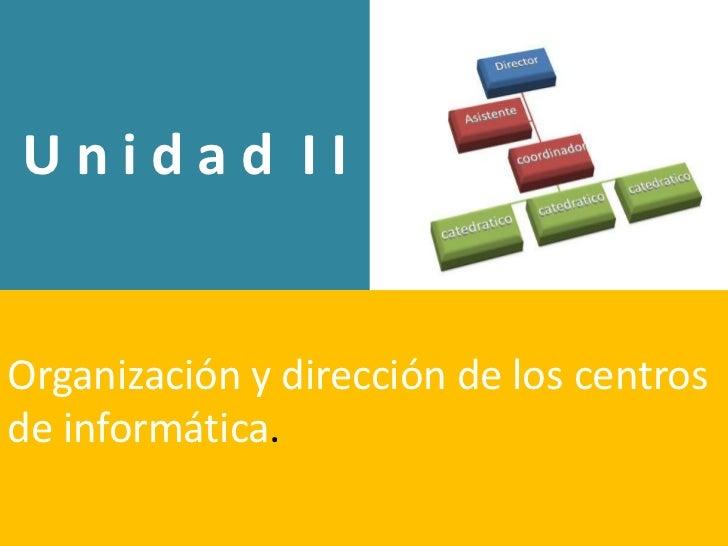 Unidad IIOrganización y dirección de los centrosde informática.