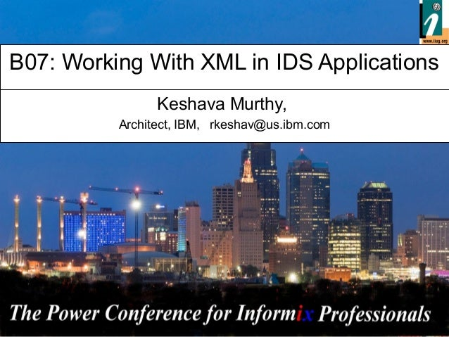 - 1 - B07: Working With XML in IDS Applications Keshava Murthy, Architect, IBM, rkeshav@us.ibm.com