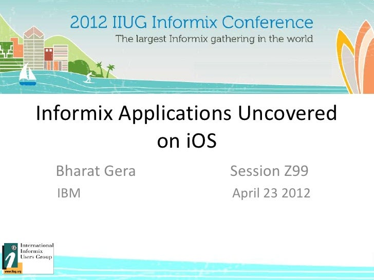 Informix Applications Uncovered            on iOS  Bharat Gera      Session Z99  IBM               April 23 2012