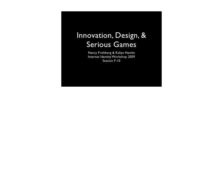Innovation, Design, &    Serious Games    Nancy Frishberg & Kaliya Hamlin    Internet Identity Workshop 2009              ...