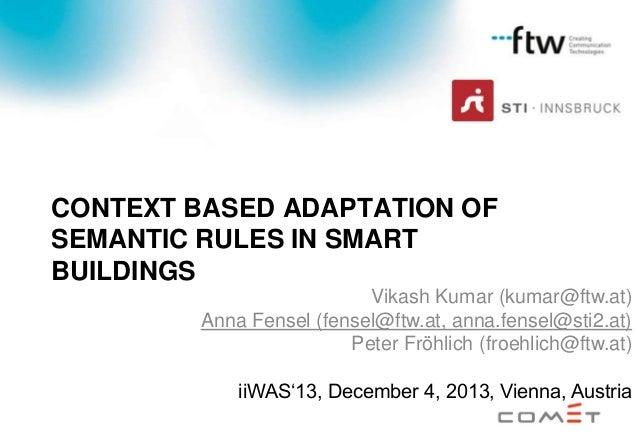 CONTEXT BASED ADAPTATION OF SEMANTIC RULES IN SMART BUILDINGS Vikash Kumar (kumar@ftw.at) Anna Fensel (fensel@ftw.at, anna...
