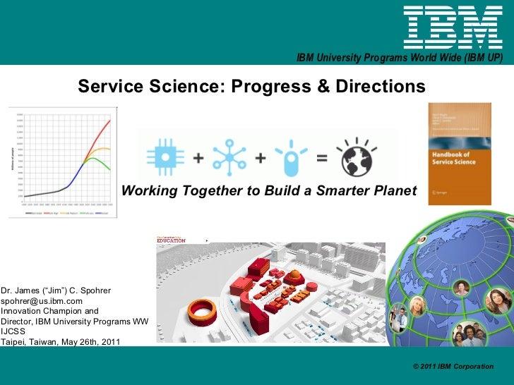 """Service Science: Progress & Directions Working Together to Build a Smarter Planet Dr. James (""""Jim"""") C. Spohrer [email_addr..."""