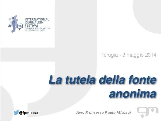 Perugia - 3 maggio 2014 La tutela della fonte anonima @fpmicozzi Avv. Francesco Paolo Micozzi