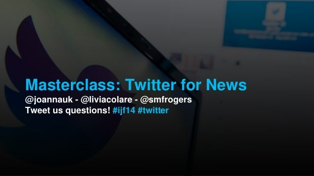Masterclass: Twitter for News @joannauk - @liviacolare - @smfrogers Tweet us questions! #ijf14 #twitter