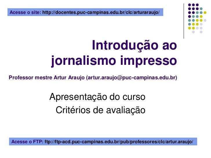 Acesse o site: http://docentes.puc-campinas.edu.br/clc/arturaraujo/ <br />Introdução ao jornalismo impressoProfessor mestr...