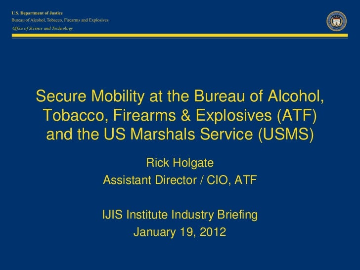 Office of Science and Technology            Secure Mobility at the Bureau of Alcohol,             Tobacco, Firearms & Expl...