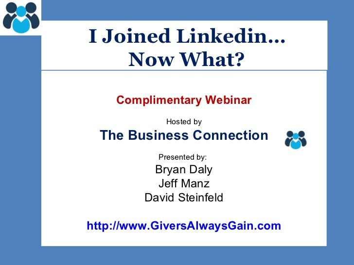 I Joined Linkedin… Now What?   Complimentary Webinar Hosted by The Business Connection Presented by:  Bryan Daly Jeff Ma...