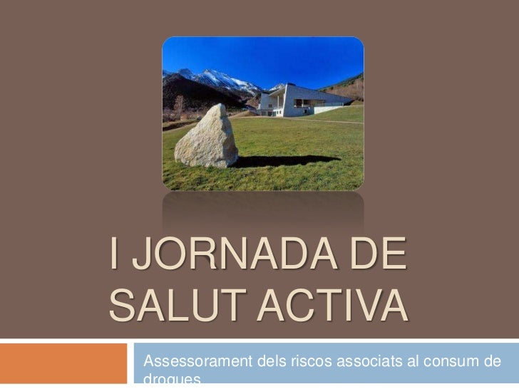 I JORNADA DESALUT ACTIVA Assessorament dels riscos associats al consum de drogues