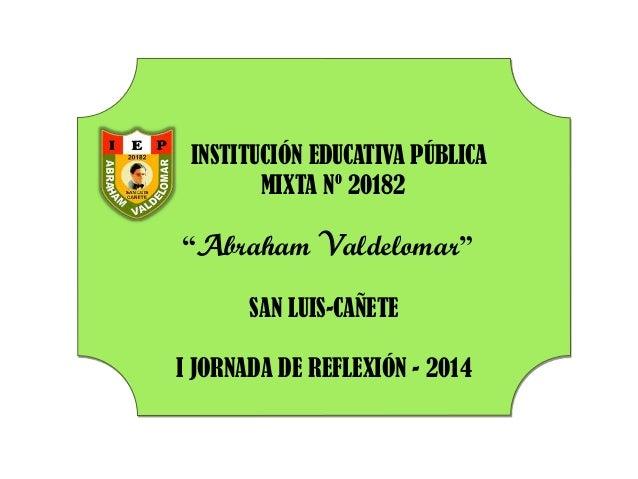 "INSTITUCIÓN EDUCATIVA PÚBLICA MIXTA Nº 20182 ""Abraham Valdelomar"" SAN LUIS-CAÑETE I JORNADA DE REFLEXIÓN - 2014"