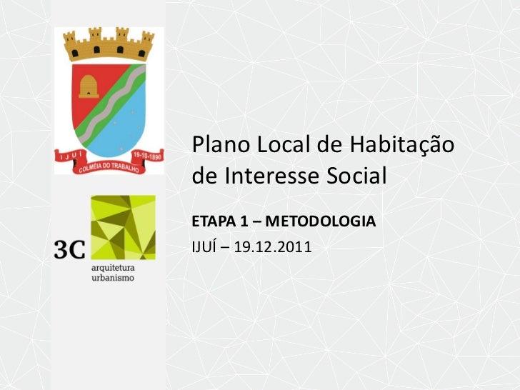 Plano Local de Habitação de Interesse Social  ETAPA 1 – METODOLOGIA IJUÍ – 19.12.2011