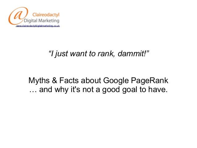 """www.claireodactyldigitalmarketing.co.uk  """"I just want to rank, dammit!"""" Myths & Facts about Google PageRank … and why it's..."""