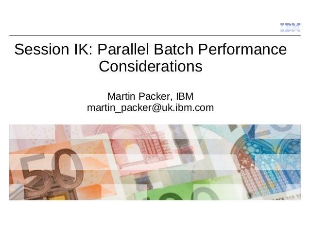© 2009 IBM Corporation Session IK: Parallel Batch Performance Considerations Martin Packer, IBM martin_packer@uk.ibm.com