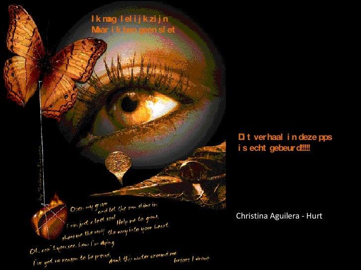 Dit verhaal in deze pps  is echt gebeurd!!!!! Ik mag  lelijk zijn Maar ik ben geen slet Christina Aguilera - Hurt