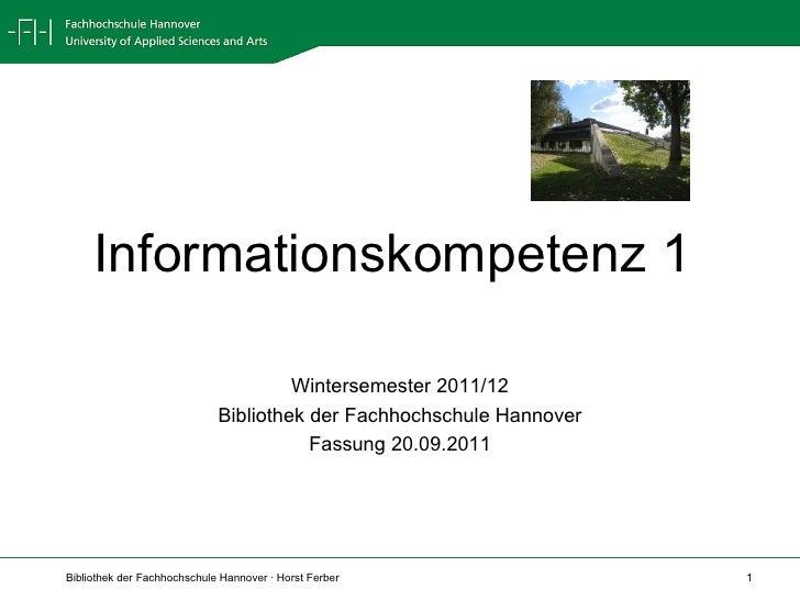 Informationskompetenz 1  Wintersemester 2011/12 Bibliothek der Fachhochschule Hannover Fassung 20.09.2011