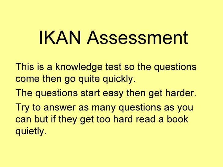 IKAN Assessment This is a knowledge test so the questions come then go quite quickly. The questions start easy then get ha...