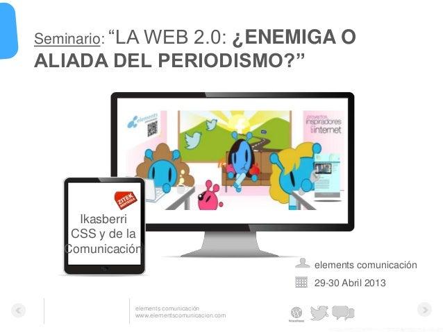 """elements comunicaciónwww.elementscomunicacion.com29-30 Abril 2013Seminario: """"LA WEB 2.0: ¿ENEMIGA OALIADA DEL PERIODISMO?""""..."""