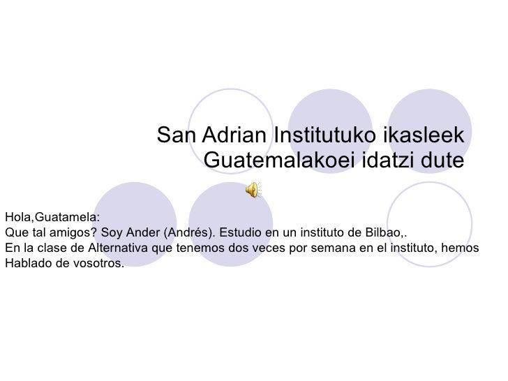 San Adrian Institutuko ikasleek Guatemalakoei idatzi dute Hola,Guatamela: Que tal amigos? Soy Ander (Andrés). Estudio en u...