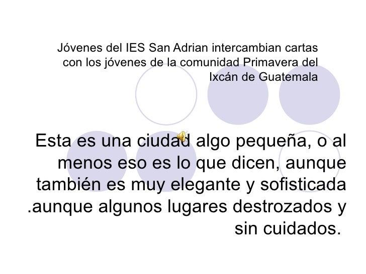 Jóvenes del IES San Adrian intercambian cartas con los jóvenes de la comunidad Primavera del Ixcán de Guatemala Esta es un...