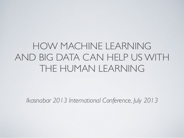 HOW MACHINE LEARNING AND BIG DATA CAN HELP US WITH THE HUMAN LEARNING Ikasnabar 2013 International Conference, July 2013
