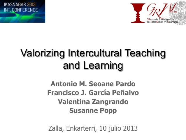 Valorizing Intercultural Teaching and Learning Antonio M. Seoane Pardo Francisco J. García Peñalvo Valentina Zangrando Sus...