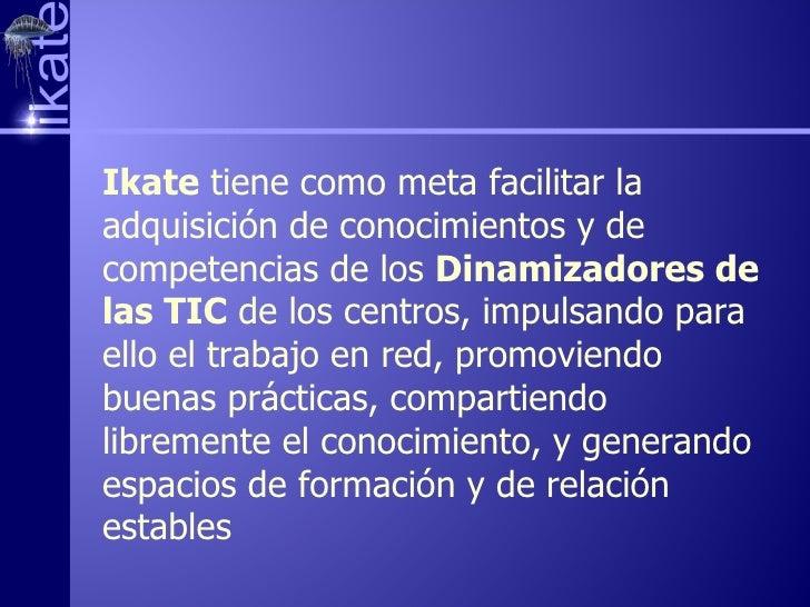 I kate  tiene como meta facilitar la adquisición de conocimientos y de competencias de los  Dinamizadores de las TIC  de l...