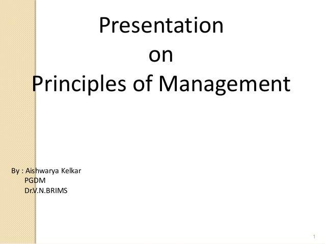 PresentationonPrinciples of ManagementBy : Aishwarya KelkarPGDMDr.V.N.BRIMS1