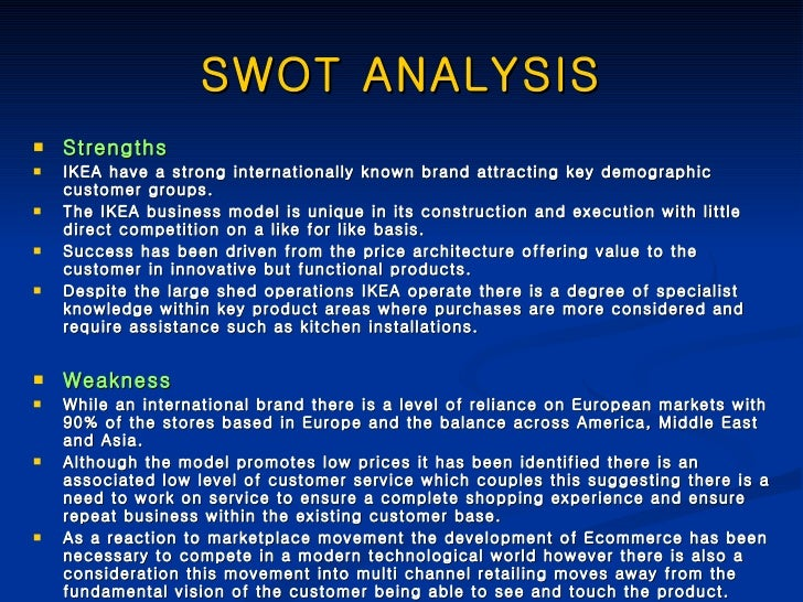ikeas swot analysis Swot analysis: strengths: ikea's cost effective business model is a key strength as ikea is producing the furniture at lower cost and selling those furniture at lower prices that attract the price sensitive customers.