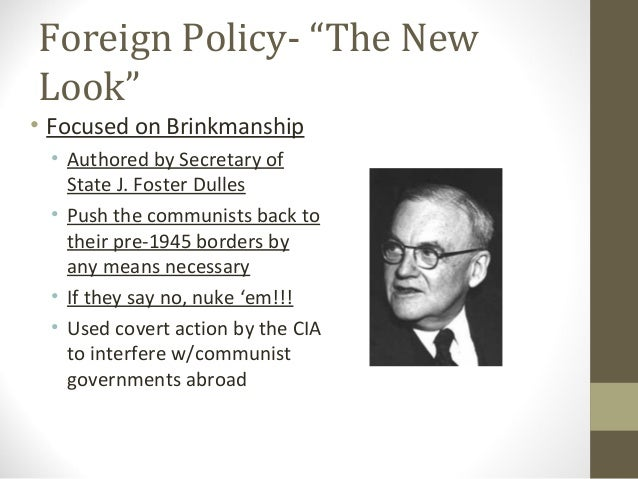 "Foreign Policy- ""The NewLook""• Focused on Brinkmanship • Authored by Secretary of   State J. Foster Dulles • Push the comm..."