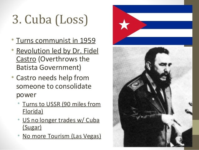 3. Cuba (Loss)• Turns communist in 1959• Revolution led by Dr. Fidel  Castro (Overthrows the  Batista Government)• Castro ...