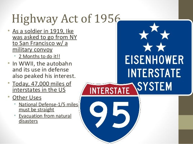 Highway Act of 1956• As a soldier in 1919, Ike  was asked to go from NY  to San Francisco w/ a  military convoy  • 2 Month...
