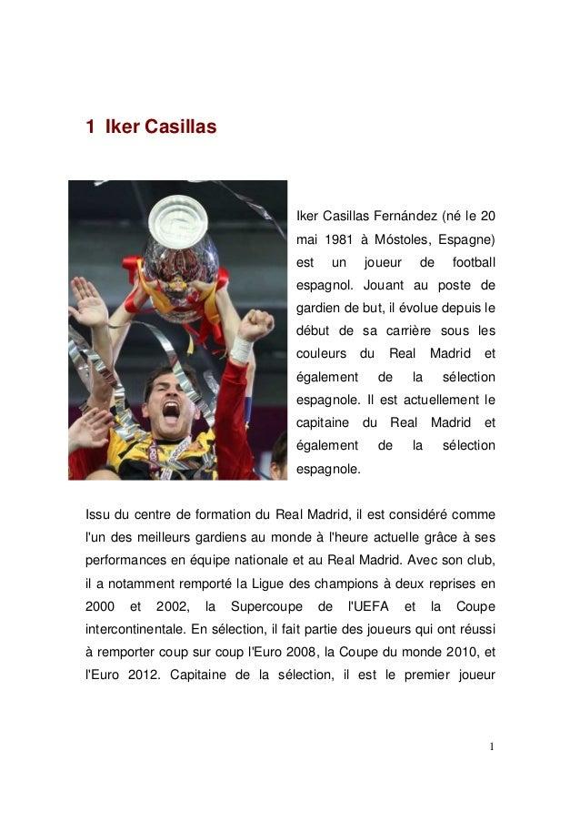 1 Iker Casillas  Iker Casillas Fernández (né le 20 mai 1981 à Móstoles, Espagne) est  un  joueur  de  football  espagnol. ...