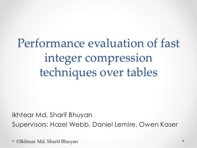 Performance evaluation of fast integer compression techniques over tables  Ikhtear Md. Sharif Bhuyan Supervisors: Hazel We...