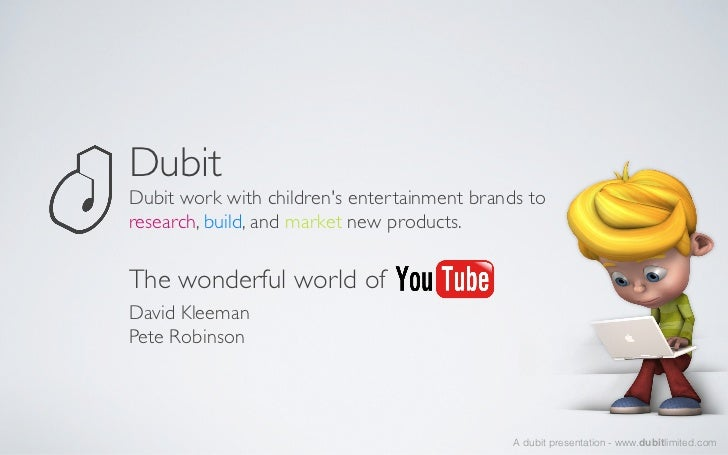 Dubit	Dubit work with childrens entertainment brands toresearch, build, and market new products. 	The wonderful world of	D...
