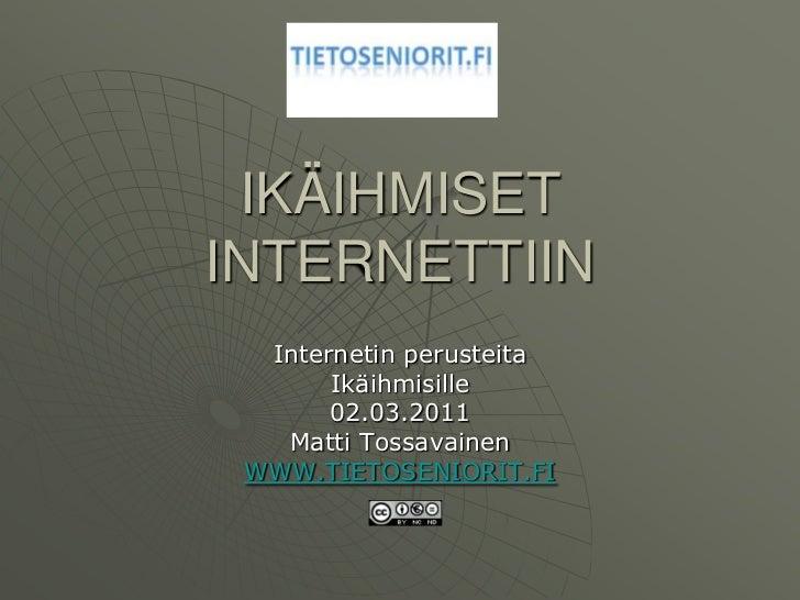 IKÄIHMISET INTERNETTIIN<br />Internetin perusteita<br />Ikäihmisille<br />02.03.2011<br />Matti Tossavainen<br />WWW.TIETO...
