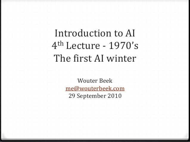 Introduction to AI 4th Lecture - 1970's The first AI winter Wouter Beek me@wouterbeek.com 29 September 2010