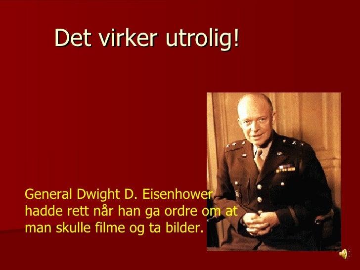 Det virker utrolig!  General Dwight D. Eisenhower hadde rett når han ga ordre om at man skulle filme og ta bilder.