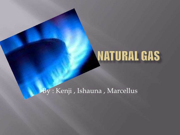 Natural GAS<br />By : Kenji , Ishauna , Marcellus<br />
