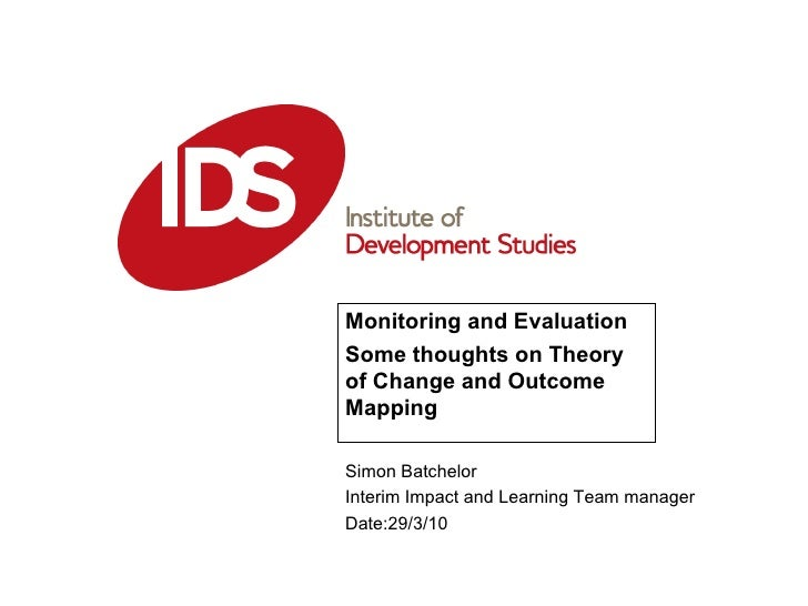Monitoring and Evaluation Some thoughts on Theory of Change and Outcome Mapping Simon Batchelor Interim Impact and Learnin...