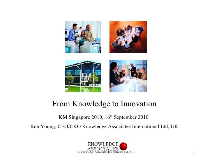 <ul><li>From Knowledge to Innovation </li></ul><ul><li>KM Singapore 2010, 16 th  September 2010  </li></ul><ul><li>Ron You...