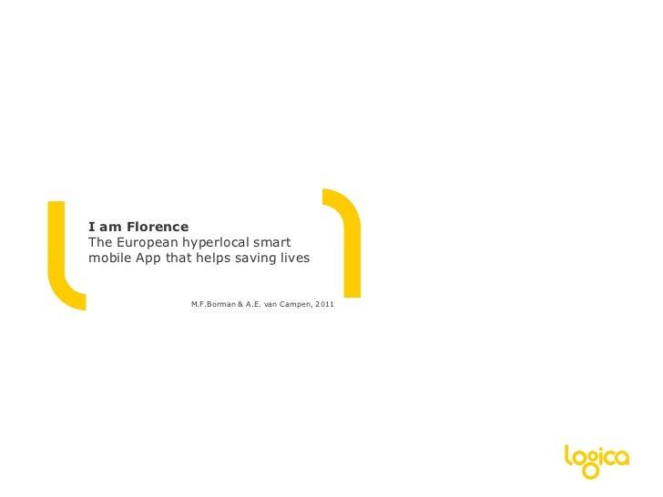 I am FlorenceThe European hyperlocal smart mobile App that helps saving lives<br />M.F.Borman & A.E. van Campen, 2011<br />