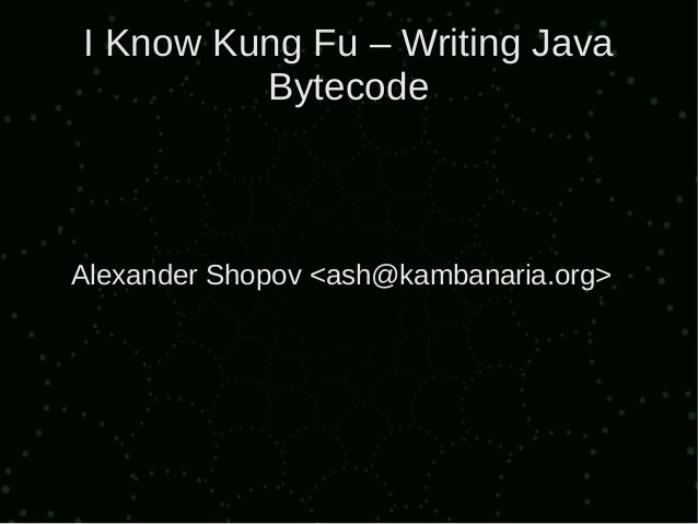 I Know Kung Fu – Writing Java         BytecodeAlexander Shopov <ash@kambanaria.org>